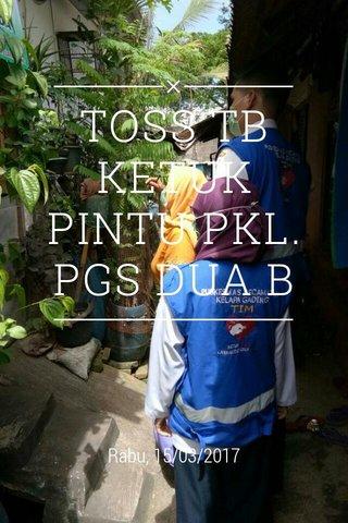 TOSS TB KETUK PINTU PKL. PGS DUA B Rabu, 15/03/2017
