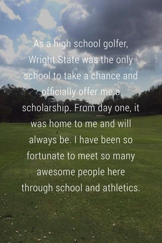 As a high school golfer, Wright State was the only school to take a chance and officially offer me a scholarship. From day one, it was home to me and will always be. I have been so fortunate to meet so many awesome people here through school and athletics.