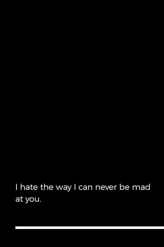 I hate the way I can never be mad at you.