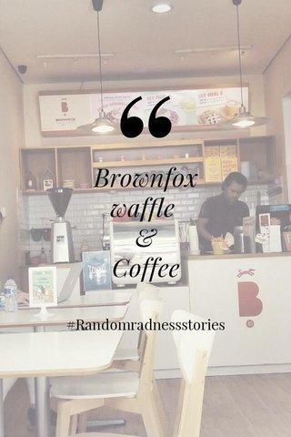 Brownfox waffle & Coffee #Randomradnessstories