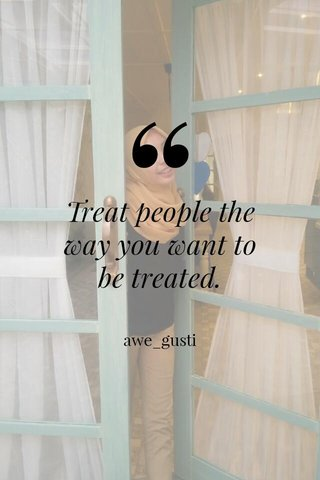 Treat people the way you want to be treated. awe_gusti