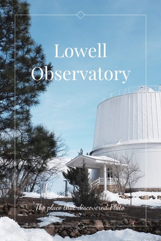 Lowell Observatory The place that discovered Pluto