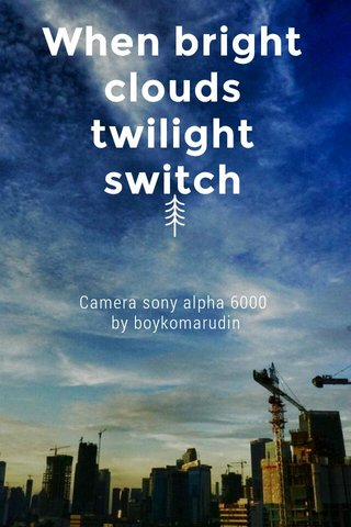 When bright clouds twilight switch Camera sony alpha 6000 by boykomarudin