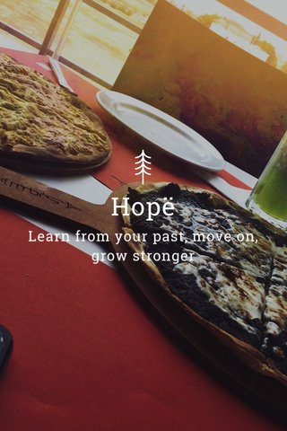 Hopë Learn from your past, move on, grow stronger