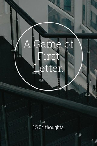 A Game of First Letter. 15:04 thoughts.