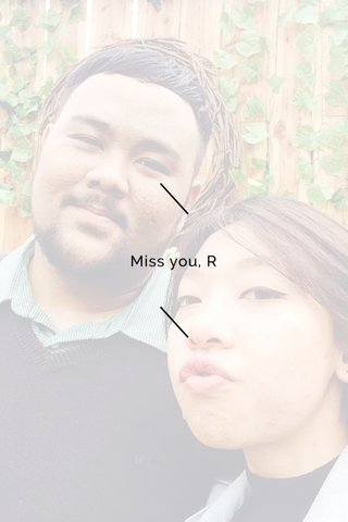 Miss you, R