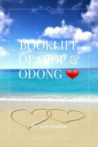 A BOOKLIFE OF OJOP & ODONG ❤ by : ojop tampan