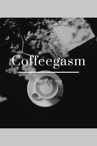 Coffeegasm Porn of me