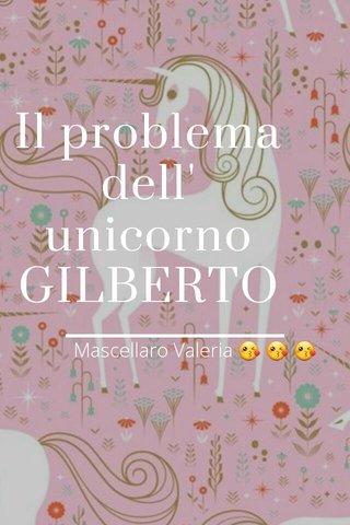 Il problema dell' unicorno GILBERTO Mascellaro Valeria 😘 😘 😘
