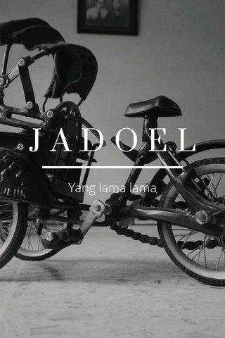 JADOEL Yang lama lama