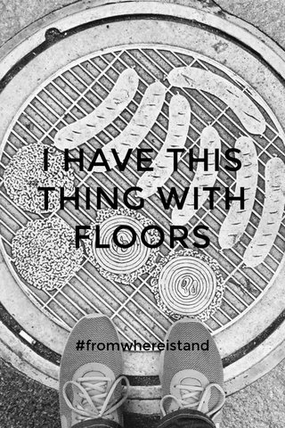 I HAVE THIS THING WITH FLOORS #fromwhereistand