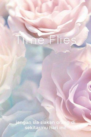 Time Flies jangan sia siakan orang di sekitarmu hari ini!
