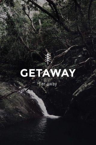 GETAWAY Far away