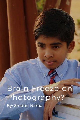 Brain Freeze on Photography? By: Sindhu Nama