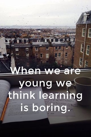 When we are young we think learning is boring.