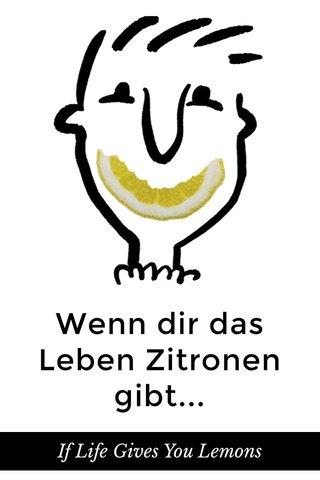 Wenn dir das Leben Zitronen gibt... If Life Gives You Lemons