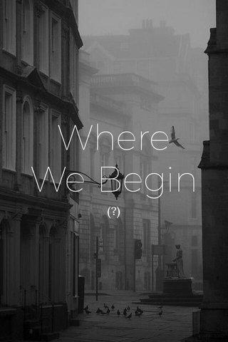 Where We Begin (?)