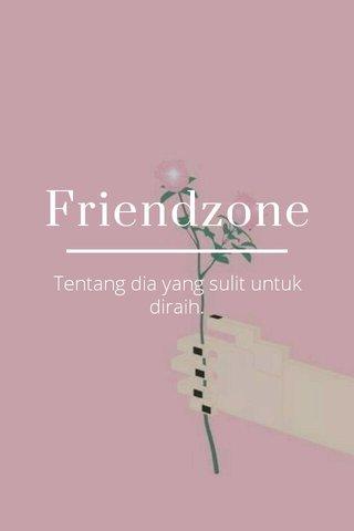 Friendzone Tentang dia yang sulit untuk diraih.