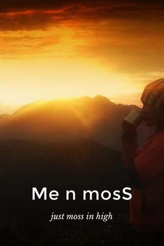 Me n mosS just moss in high