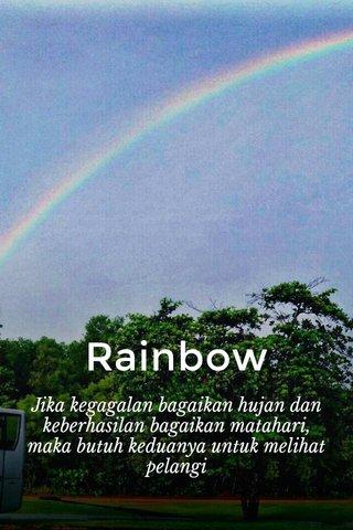 Rainbow Jika kegagalan bagaikan hujan dan keberhasilan bagaikan matahari, maka butuh keduanya untuk melihat pelangi