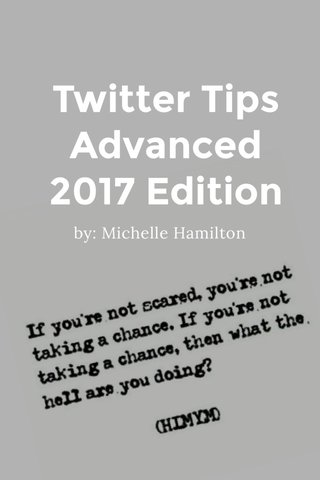 Twitter Tips Advanced 2017 Edition by: Michelle Hamilton