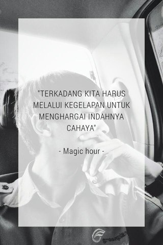 """TERKADANG KITA HARUS MELALUI KEGELAPAN UNTUK MENGHARGAI INDAHNYA CAHAYA"" - Magic hour -"
