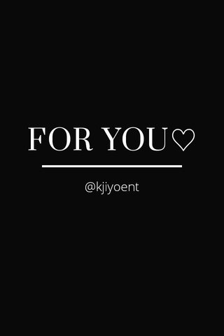 FOR YOU♡ @kjiyoent