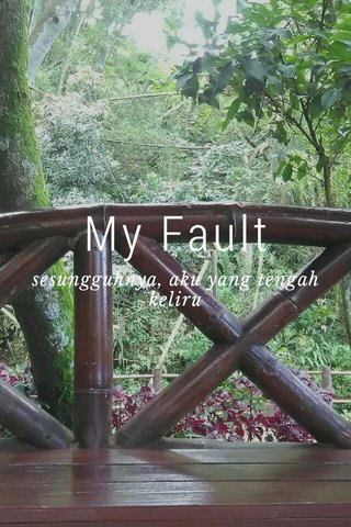 My Fault sesungguhnya, aku yang tengah keliru