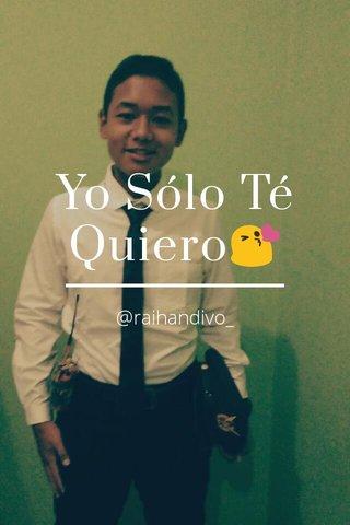 Yo Sólo Té Quiero😘 @raihandivo_