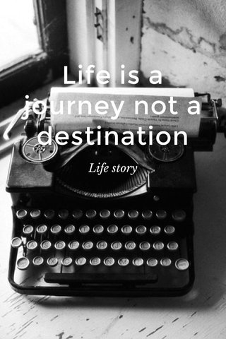 Life is a journey not a destination Life story