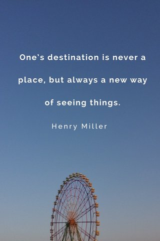 One's destination is never a place, but always a new way of seeing things. Henry Miller