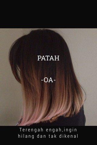 PATAH -OA- Terengah engah,ingin hilang dan tak dikenal