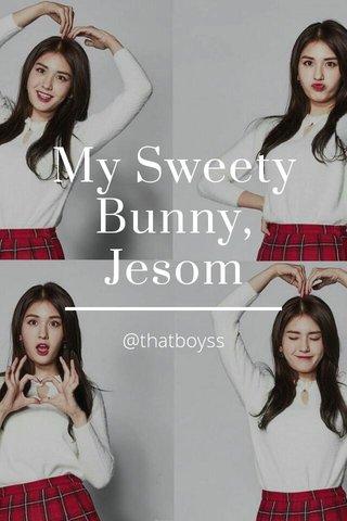 My Sweety Bunny, Jesom @thatboyss