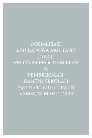 SOSIALISASI AKU BANGGA AKU TAHU ( ABAT) PROMOSI PROGRAM PKPR & PEMERIKSAAN KANTIN SEKOLAH SMPN 73 TEBET TIMUR KAMIS, 23 MARET 2018