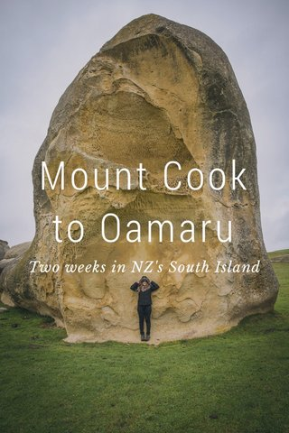 Mount Cook to Oamaru Two weeks in NZ's South Island