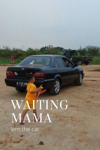 WAITING MAMA lern the car