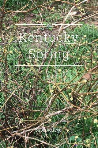 Kentucky Spring Sublime fever