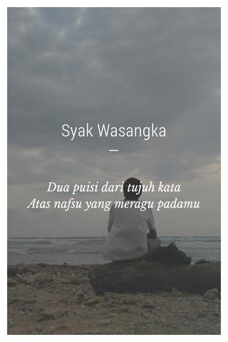 Syak Wasangka — Dua puisi dari tujuh kata Atas nafsu yang meragu padamu
