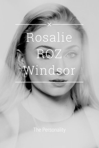 Rosalie ROZ Windsor The Personality