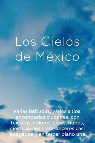Los Cielos de México Varias latitudes, varios sitios, encontradas ciudades, con texturas, colores, luces, nubes, cielos azules o atardeceres casi apagados y en tercer plano una perspectiva fugaz que equilibra al momento captado