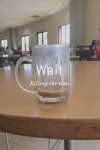 Wait Killing the time
