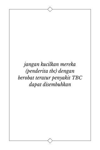 jangan kucilkan mereka (penderita tbc) dengan berobat teratur penyakit TBC dapat disembuhkan