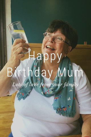 Happy Birthday Mum Lots of love from your family