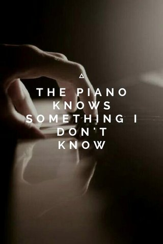 THE PIANO KNOWS SOMETHING I DON'T KNOW