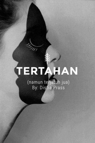 TERTAHAN (namun terjatuh jua) By: Distia Prass