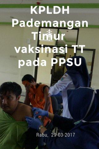KPLDH Pademangan Timur vaksinasi TT pada PPSU Rabu, 29-03-2017