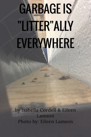"""GARBAGE IS """"LITTER""""ALLY EVERYWHERE by Isabella Cordell & Eileen Lamson Photo by: Eileen Lamson"""