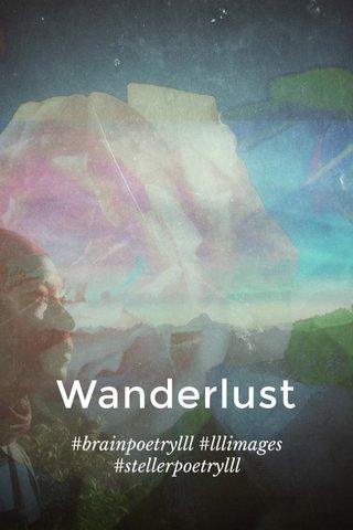 Wanderlust #brainpoetrylll #lllimages #stellerpoetrylll