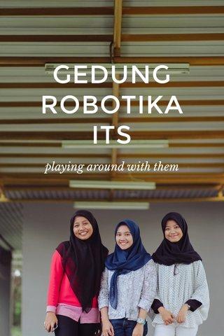 GEDUNG ROBOTIKA ITS playing around with them