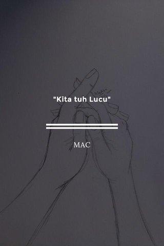 """""""Kita tuh Lucu"""" MAC"""